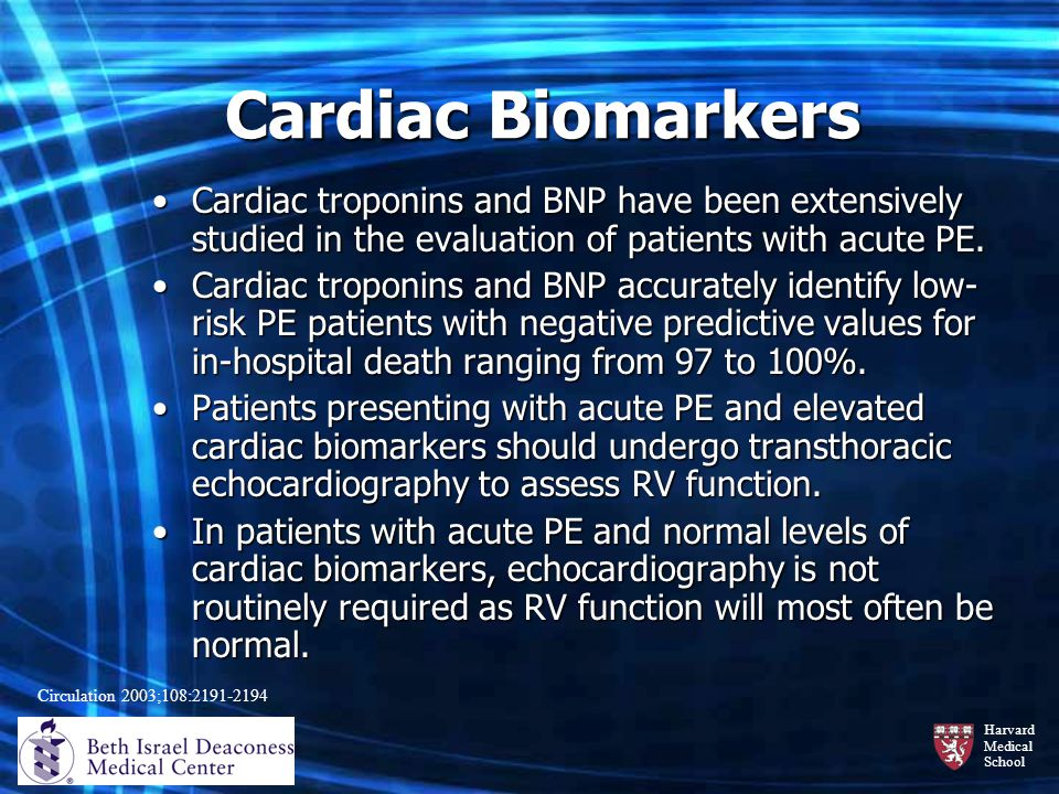 Cardiac Biomarkers Cardiac troponins and BNP have been extensively studied in the evaluation of patients with acute PE.