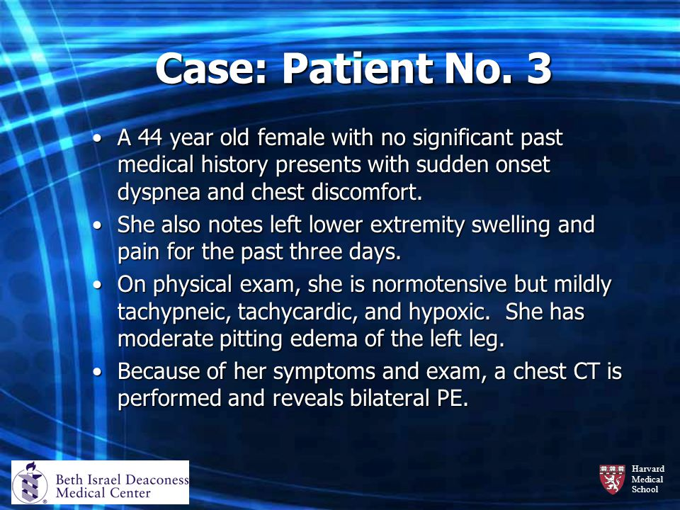 Case: Patient No. 3 A 44 year old female with no significant past medical history presents with sudden onset dyspnea and chest discomfort.
