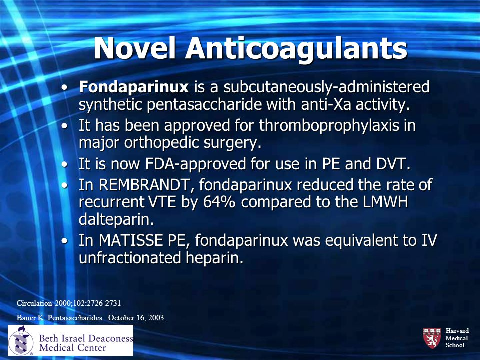 Novel Anticoagulants Fondaparinux is a subcutaneously-administered synthetic pentasaccharide with anti-Xa activity.