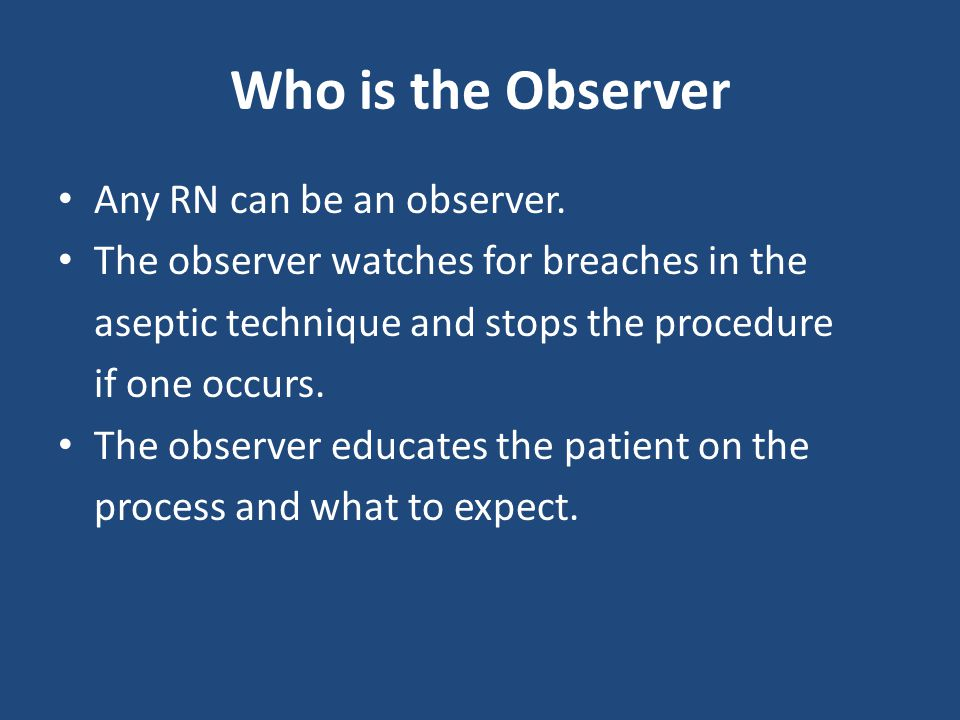 Who is the Observer Any RN can be an observer.