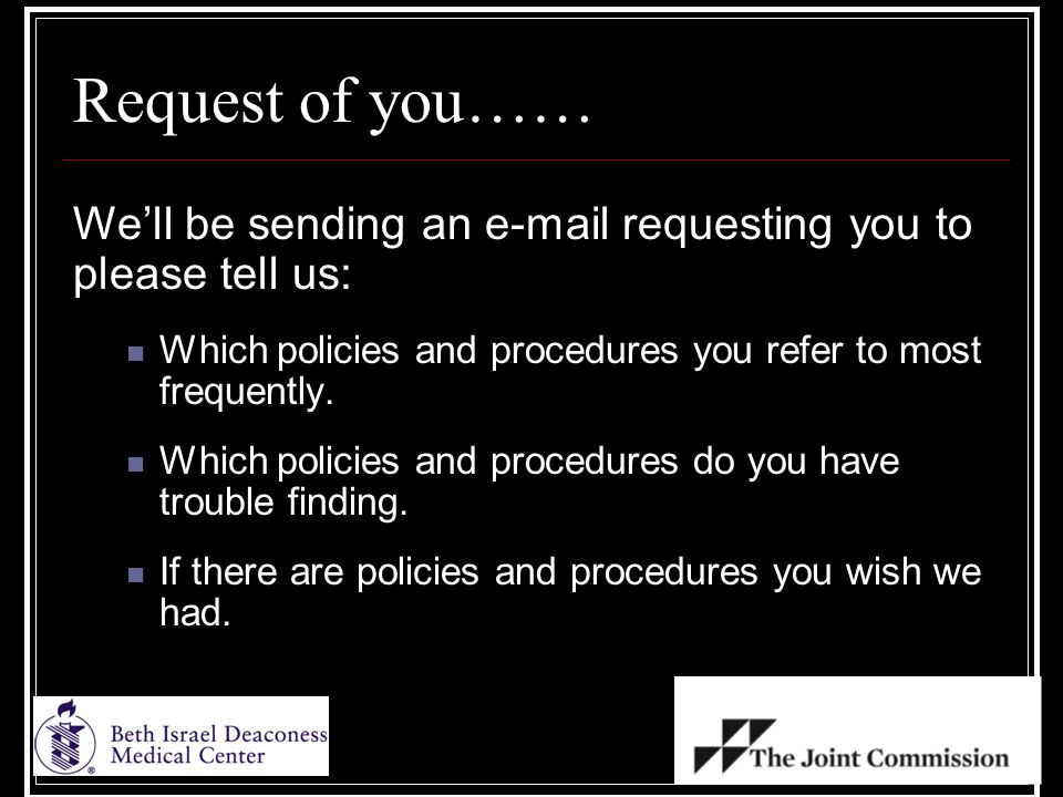 Request of you…… We'll be sending an e-mail requesting you to please tell us: Which policies and procedures you refer to most frequently.