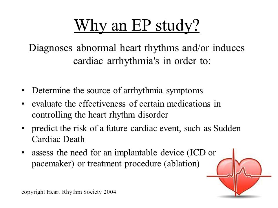 Why an EP study Diagnoses abnormal heart rhythms and/or induces cardiac arrhythmia s in order to: Determine the source of arrhythmia symptoms.