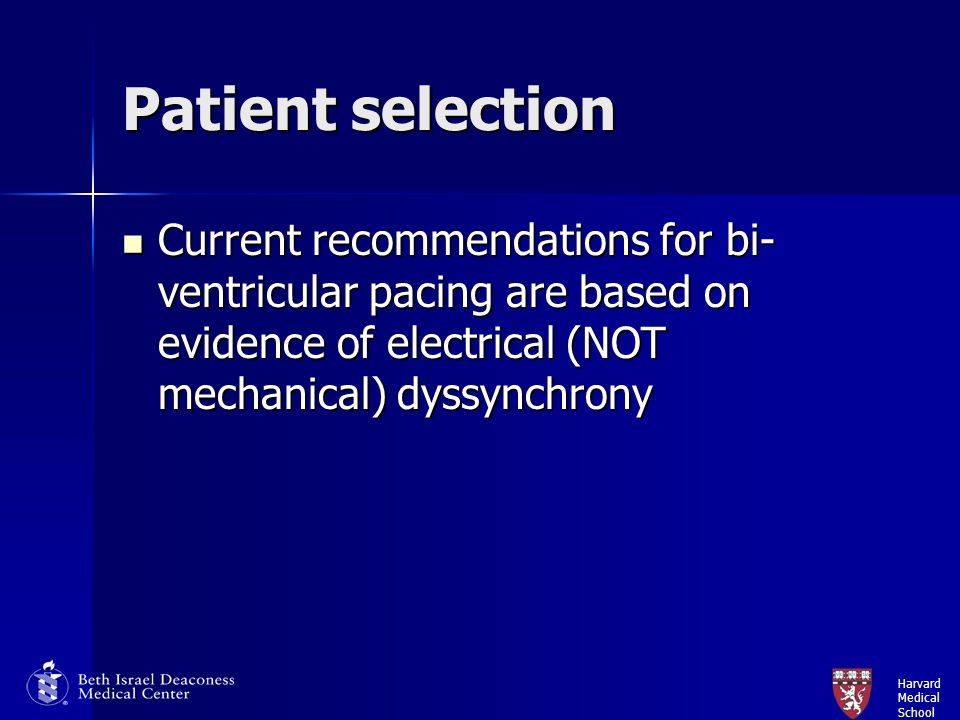Patient selection Current recommendations for bi-ventricular pacing are based on evidence of electrical (NOT mechanical) dyssynchrony.