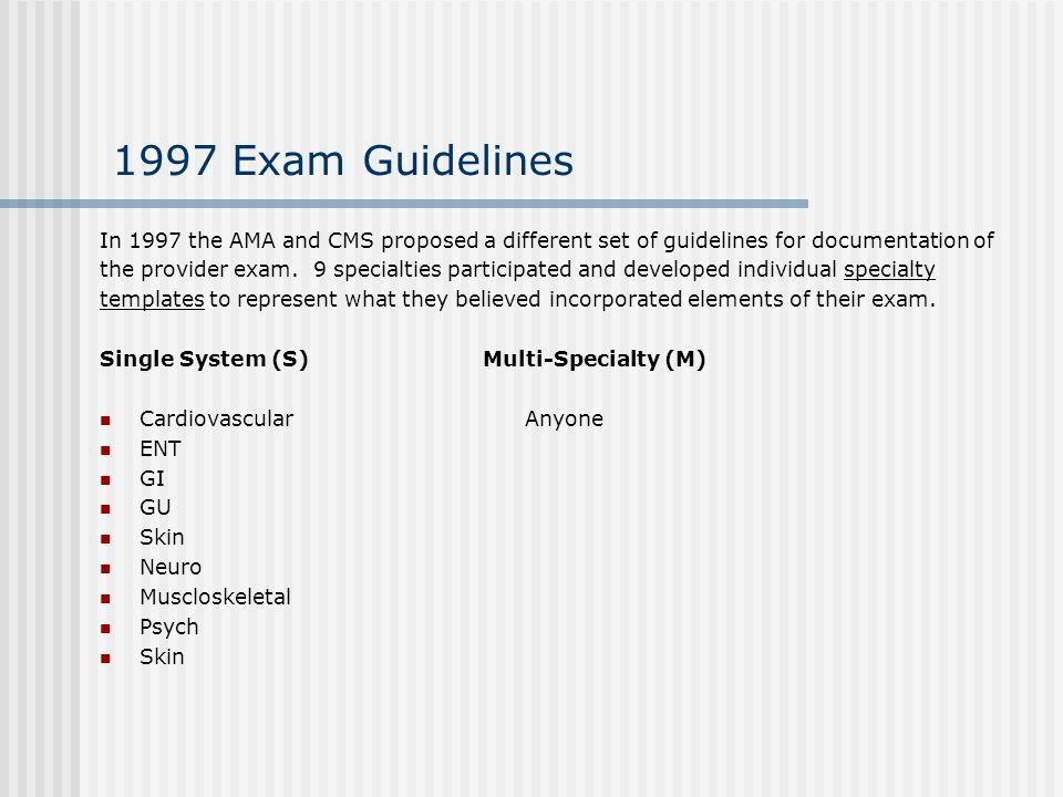 1997 Exam Guidelines In 1997 the AMA and CMS proposed a different set of guidelines for documentation of.