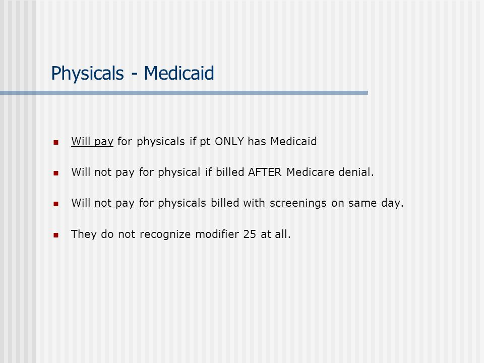 Physicals - Medicaid Will pay for physicals if pt ONLY has Medicaid