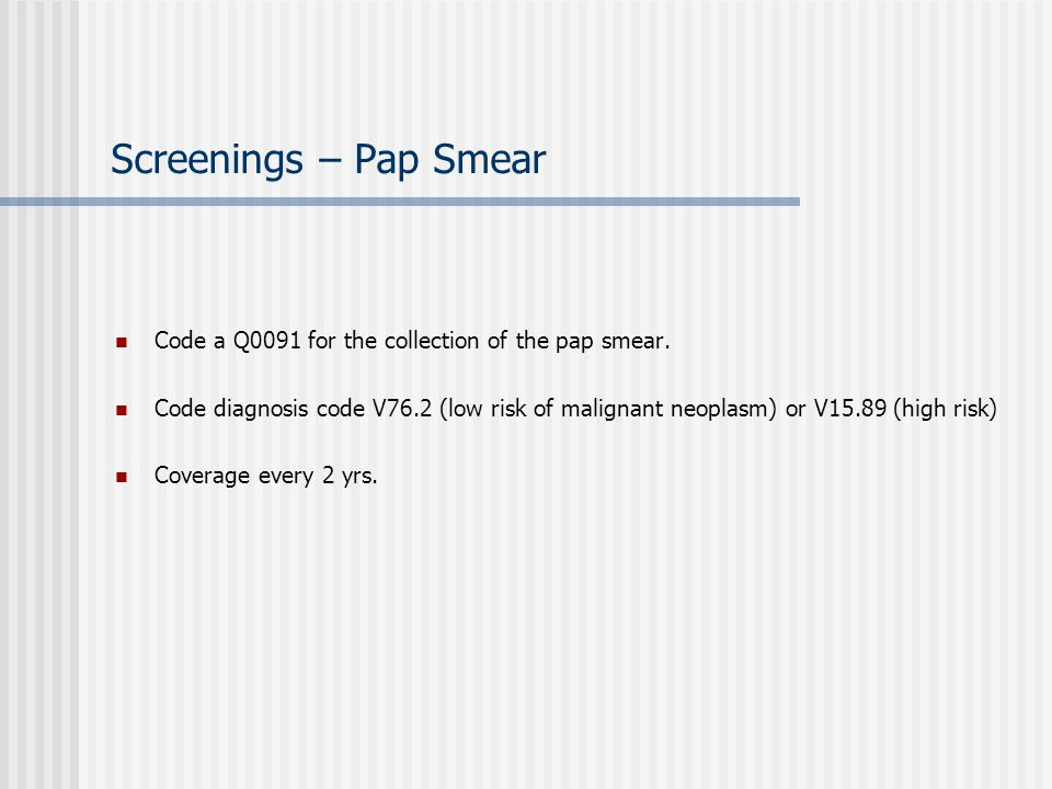 Screenings – Pap Smear Code a Q0091 for the collection of the pap smear.