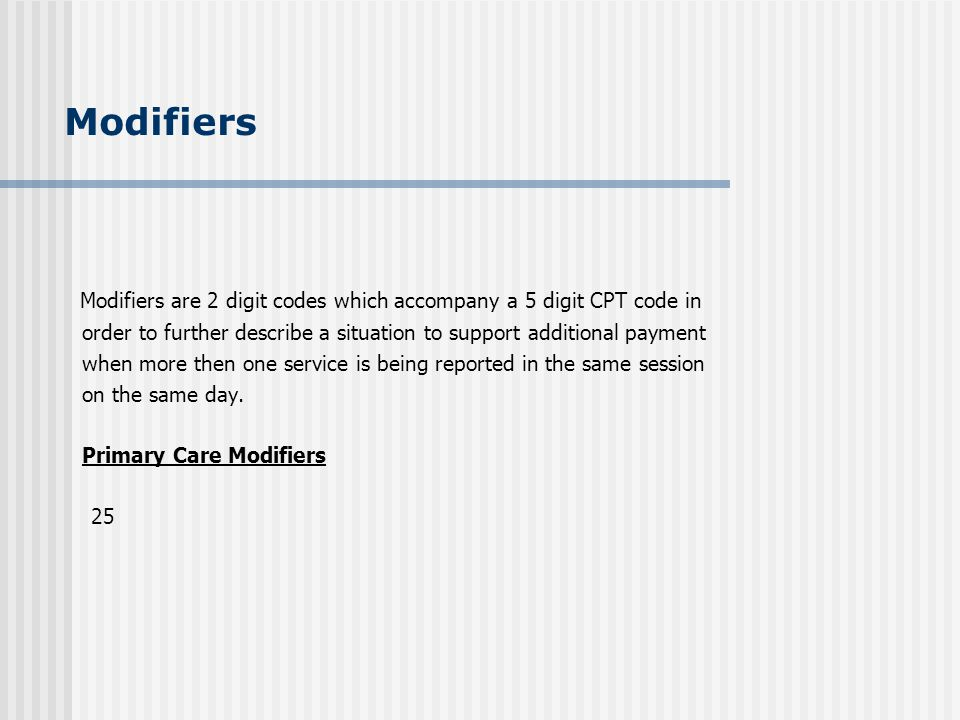 Modifiers Modifiers are 2 digit codes which accompany a 5 digit CPT code in. order to further describe a situation to support additional payment.