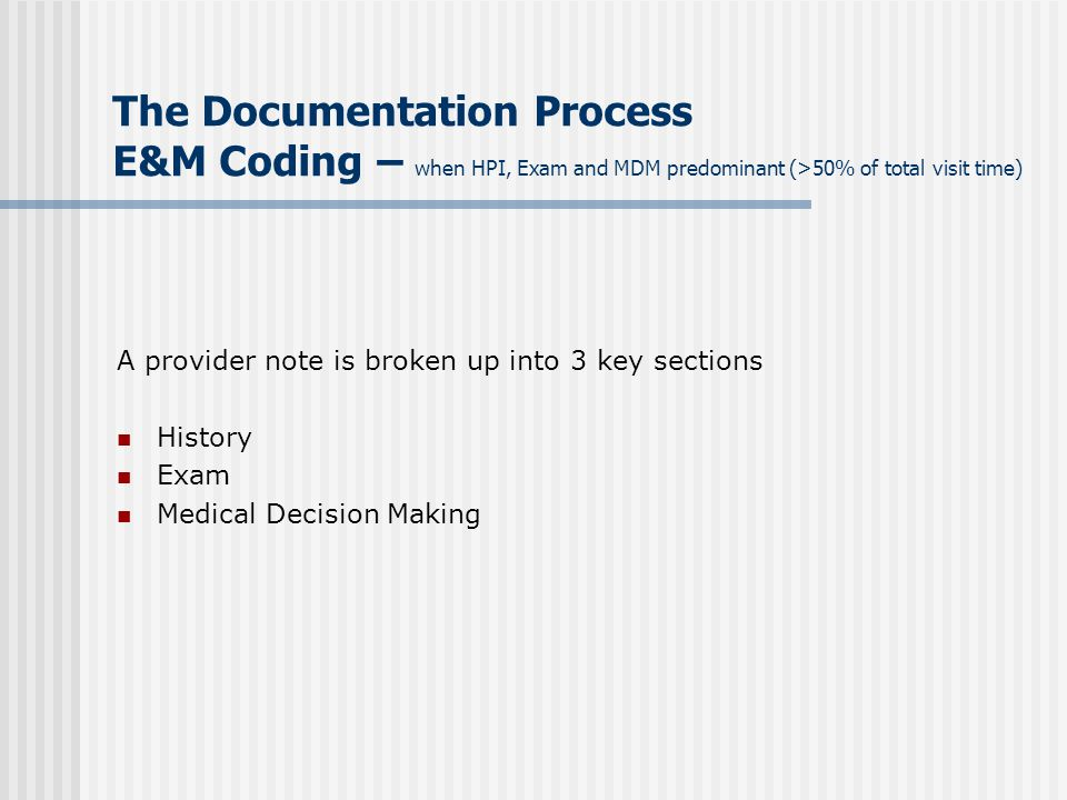 The Documentation Process E&M Coding – when HPI, Exam and MDM predominant (>50% of total visit time)