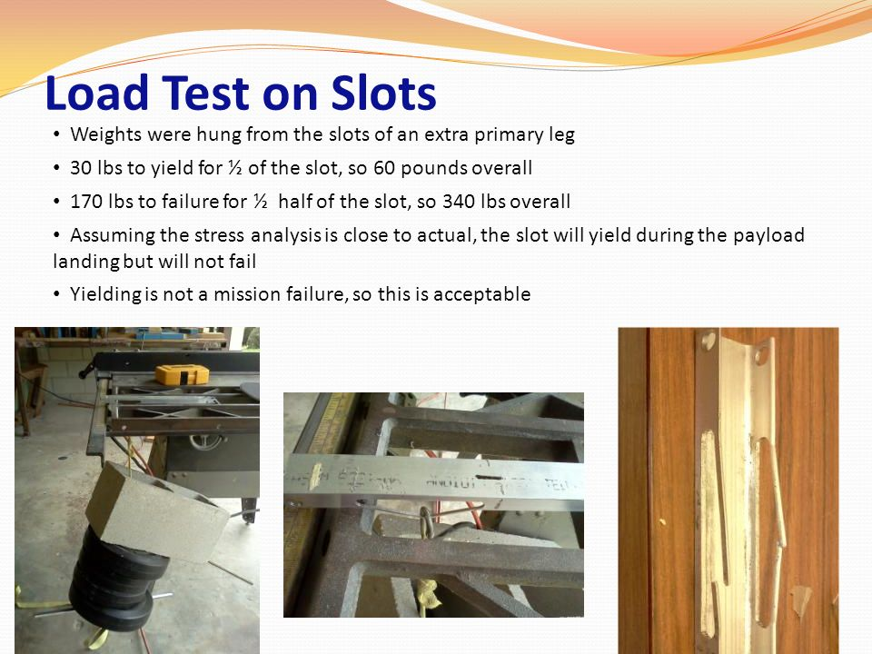 Load Test on Slots Weights were hung from the slots of an extra primary leg. 30 lbs to yield for ½ of the slot, so 60 pounds overall.