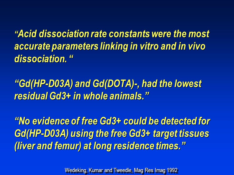 Acid dissociation rate constants were the most accurate parameters linking in vitro and in vivo dissociation. Gd(HP-D03A) and Gd(DOTA)-, had the lowest residual Gd3+ in whole animals. No evidence of free Gd3+ could be detected for Gd(HP-D03A) using the free Gd3+ target tissues (liver and femur) at long residence times.