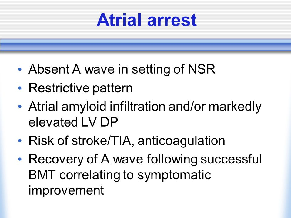 Atrial arrest Absent A wave in setting of NSR Restrictive pattern
