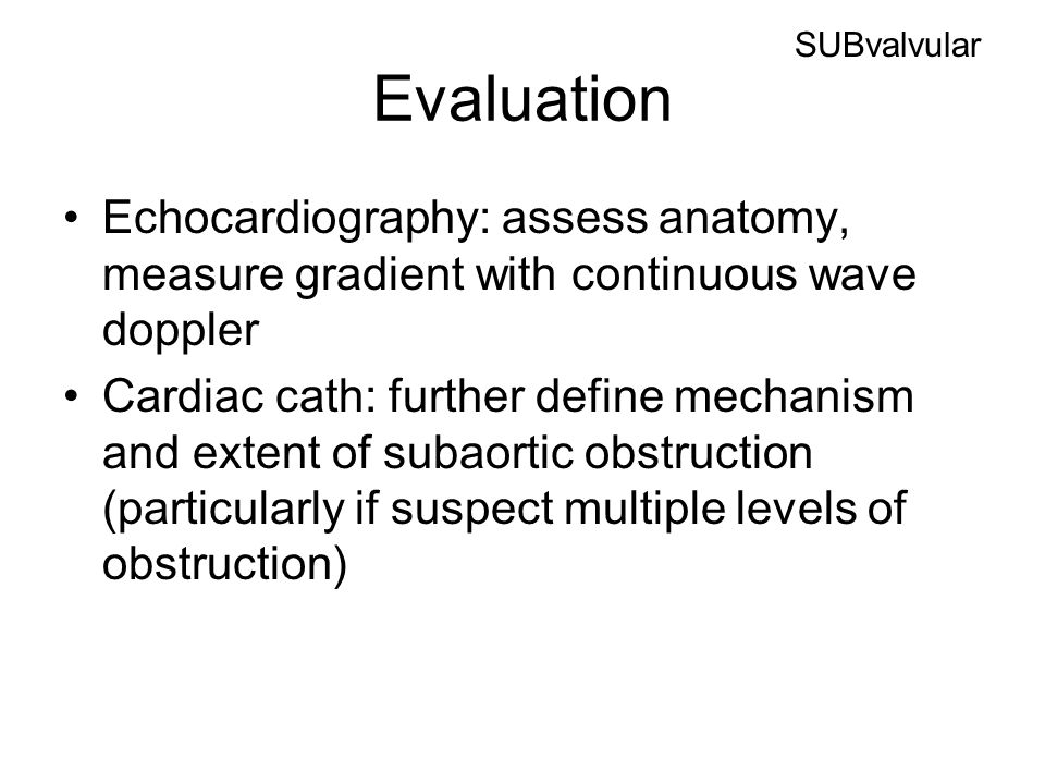 SUBvalvular Evaluation. Echocardiography: assess anatomy, measure gradient with continuous wave doppler.