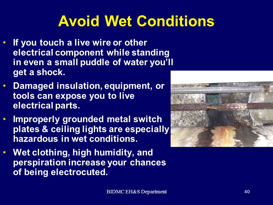 Avoid Wet Conditions If you touch a live wire or other electrical component while standing in even a small puddle of water you'll get a shock.