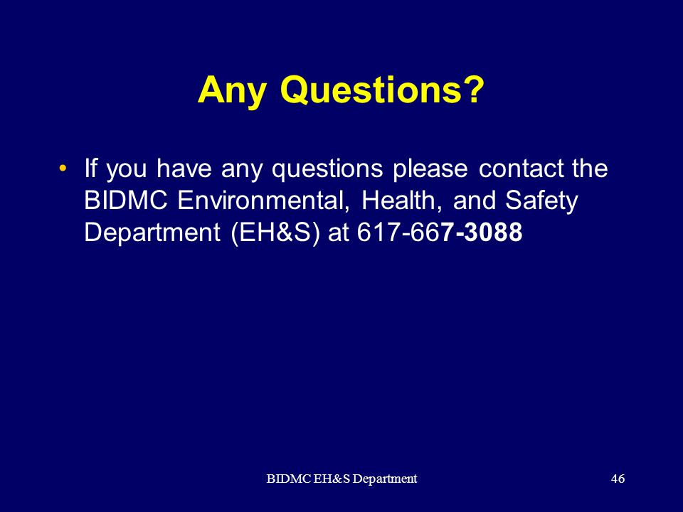 Any Questions If you have any questions please contact the BIDMC Environmental, Health, and Safety Department (EH&S) at 617-667-3088.