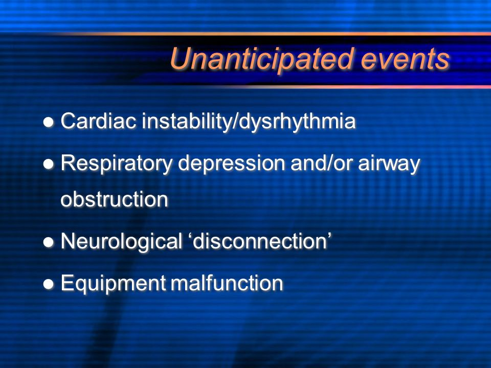 Unanticipated events Cardiac instability/dysrhythmia