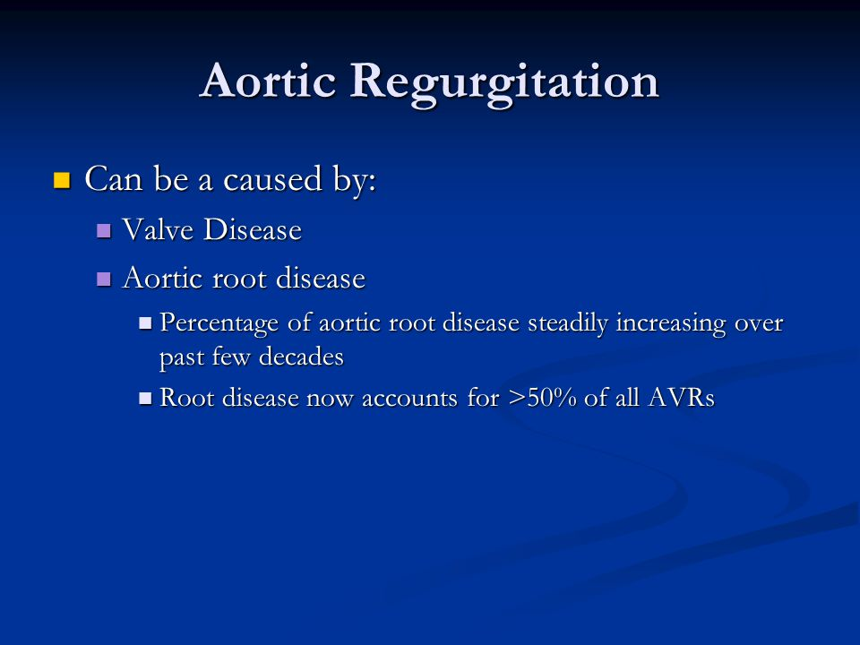Aortic Regurgitation Can be a caused by: Valve Disease