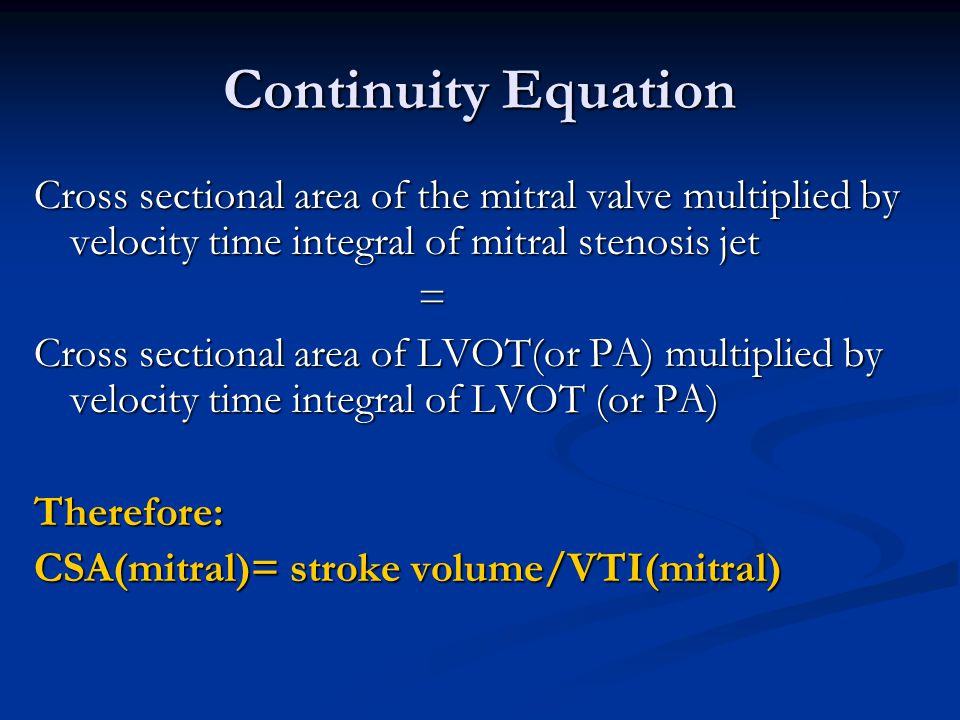 Continuity Equation Cross sectional area of the mitral valve multiplied by velocity time integral of mitral stenosis jet.