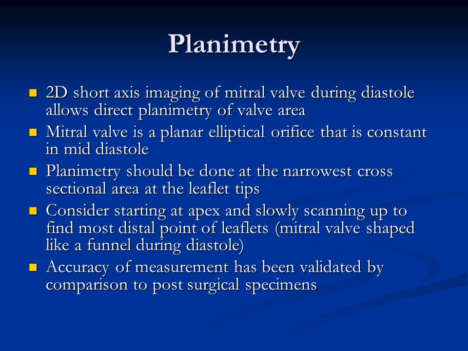 Planimetry 2D short axis imaging of mitral valve during diastole allows direct planimetry of valve area.