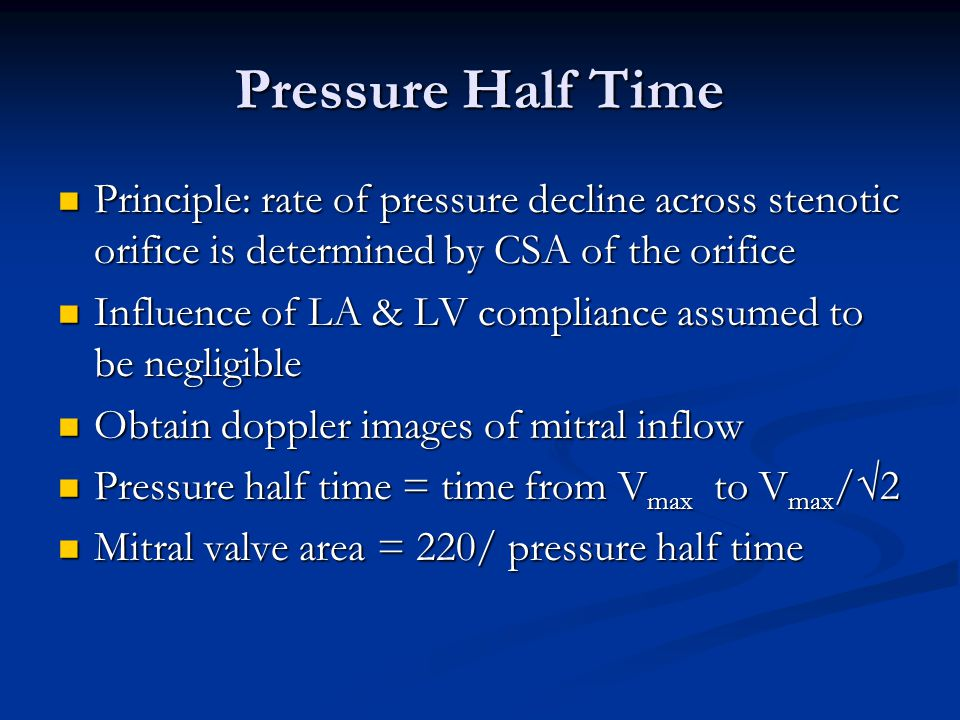 Pressure Half Time Principle: rate of pressure decline across stenotic orifice is determined by CSA of the orifice.
