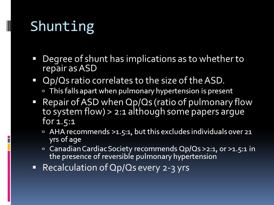 Shunting Degree of shunt has implications as to whether to repair as ASD. Qp/Qs ratio correlates to the size of the ASD.