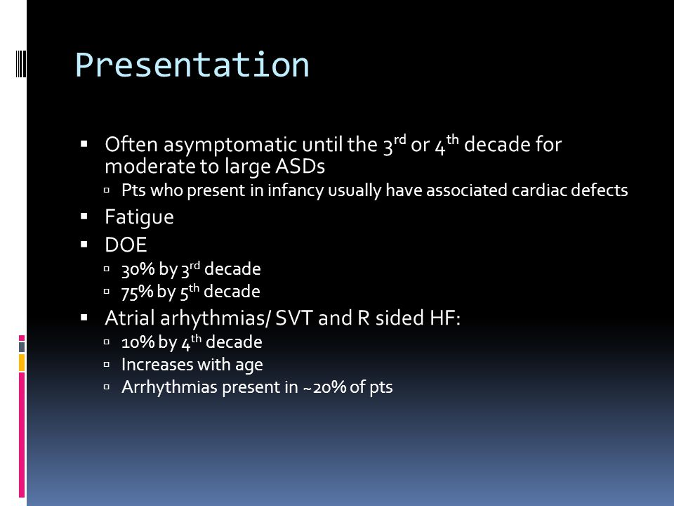 Presentation Often asymptomatic until the 3rd or 4th decade for moderate to large ASDs.