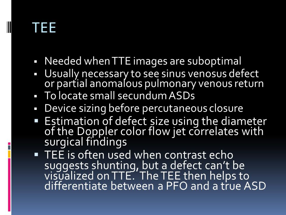 TEE Needed when TTE images are suboptimal. Usually necessary to see sinus venosus defect or partial anomalous pulmonary venous return.