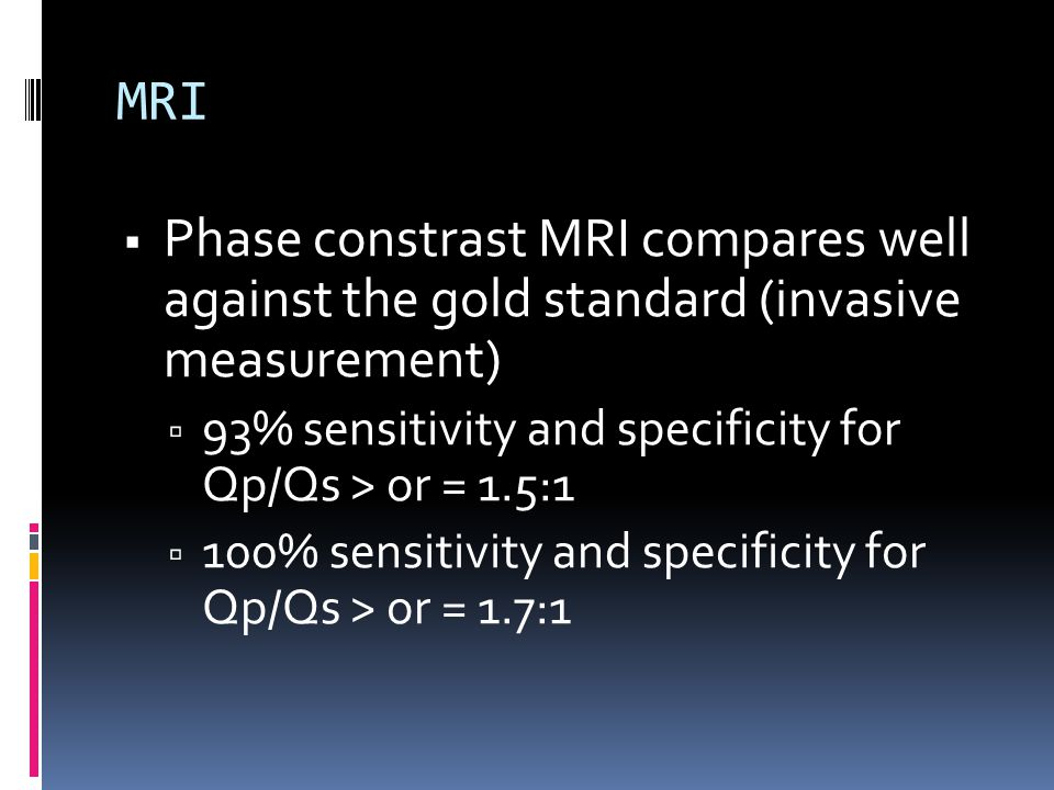 MRI Phase constrast MRI compares well against the gold standard (invasive measurement) 93% sensitivity and specificity for Qp/Qs > or = 1.5:1.