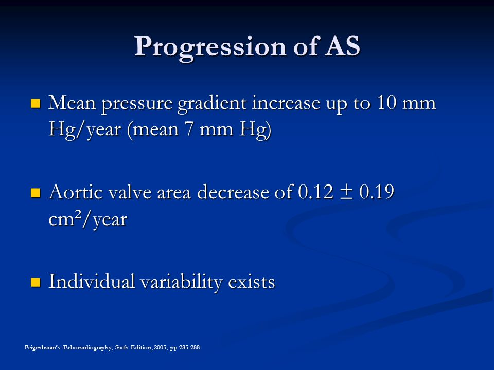 Progression of AS Mean pressure gradient increase up to 10 mm Hg/year (mean 7 mm Hg) Aortic valve area decrease of 0.12 ± 0.19 cm2/year.