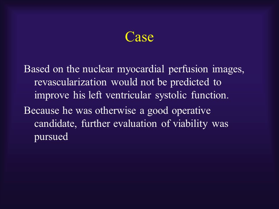Case Based on the nuclear myocardial perfusion images, revascularization would not be predicted to improve his left ventricular systolic function.