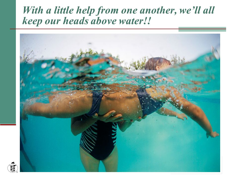 With a little help from one another, we'll all keep our heads above water!!