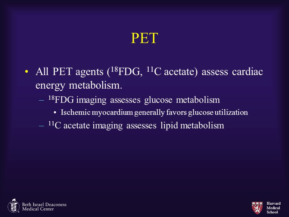 PET All PET agents (18FDG, 11C acetate) assess cardiac energy metabolism. 18FDG imaging assesses glucose metabolism.