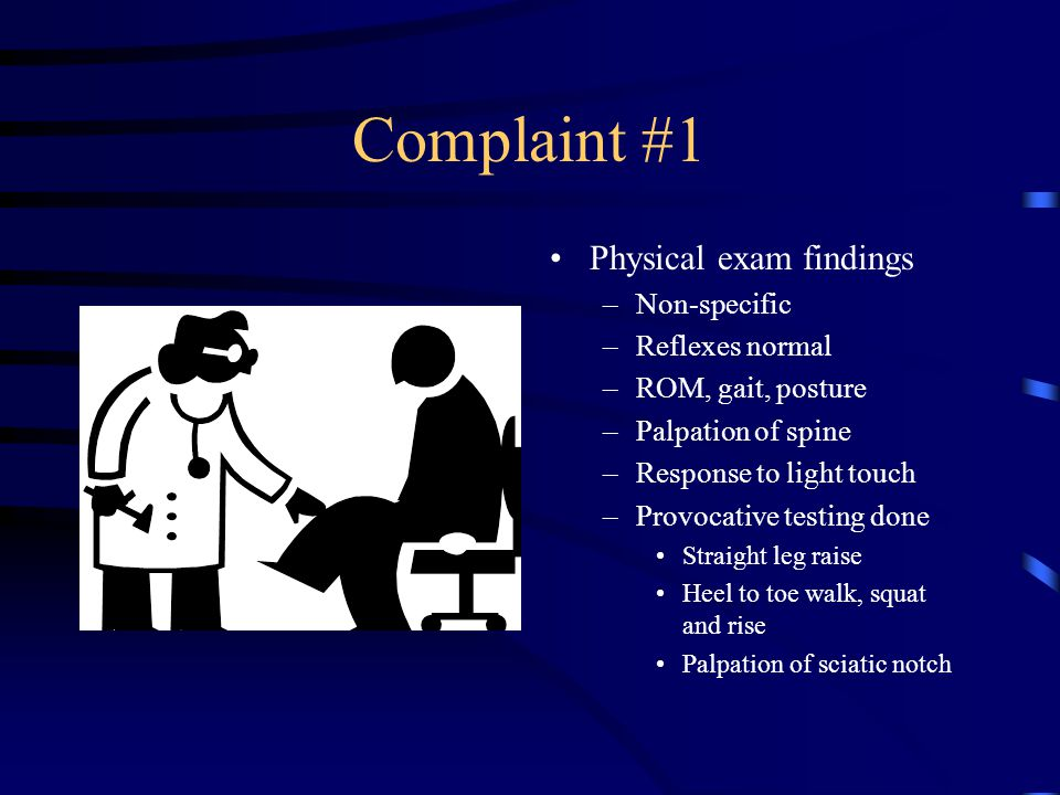 Complaint #1 Physical exam findings Non-specific Reflexes normal