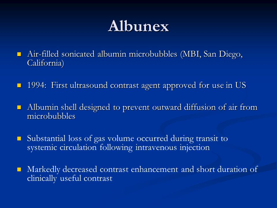 Albunex Air-filled sonicated albumin microbubbles (MBI, San Diego, California) 1994: First ultrasound contrast agent approved for use in US.