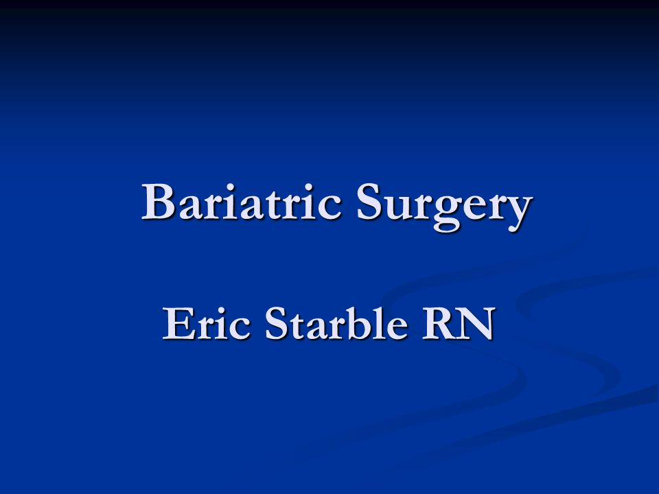 Bariatric Surgery Eric Starble RN