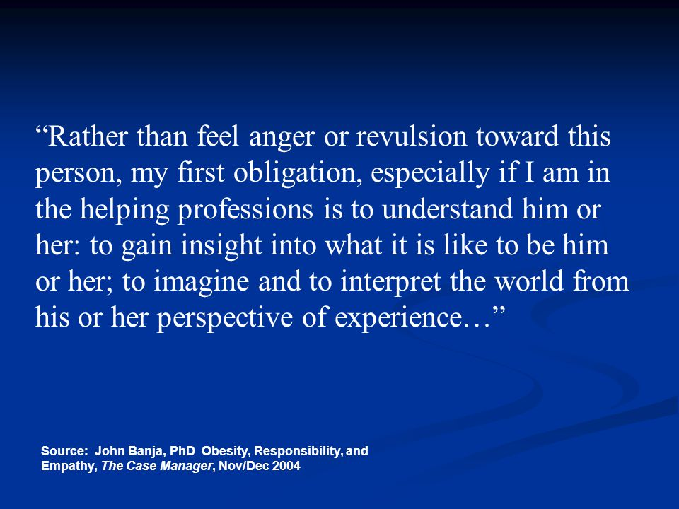 Rather than feel anger or revulsion toward this person, my first obligation, especially if I am in the helping professions is to understand him or her: to gain insight into what it is like to be him or her; to imagine and to interpret the world from his or her perspective of experience…