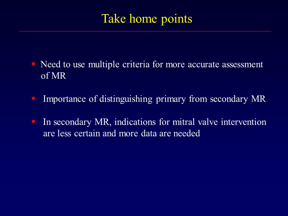 Take home points Need to use multiple criteria for more accurate assessment. of MR. Importance of distinguishing primary from secondary MR.
