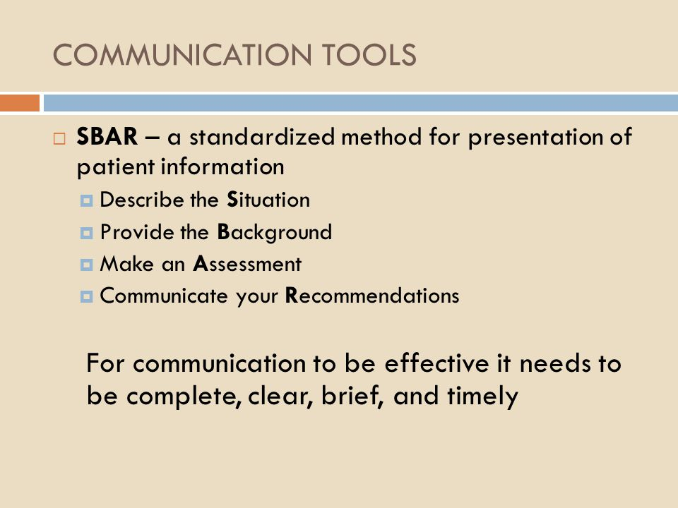 COMMUNICATION TOOLS SBAR – a standardized method for presentation of patient information. Describe the Situation.