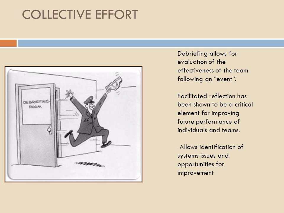 COLLECTIVE EFFORT Debriefing allows for evaluation of the effectiveness of the team following an event .
