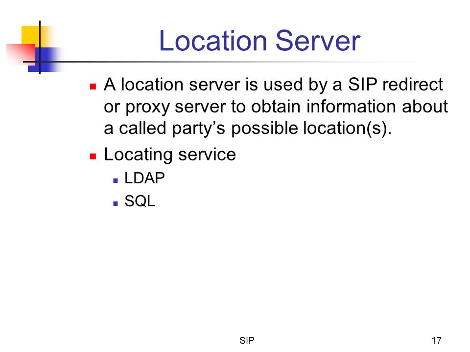 Location Server A location server is used by a SIP redirect or proxy server to obtain information about a called party's possible location(s).