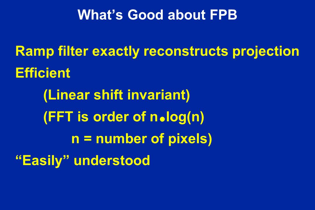 What's Good about FPB Ramp filter exactly reconstructs projection. Efficient. (Linear shift invariant)