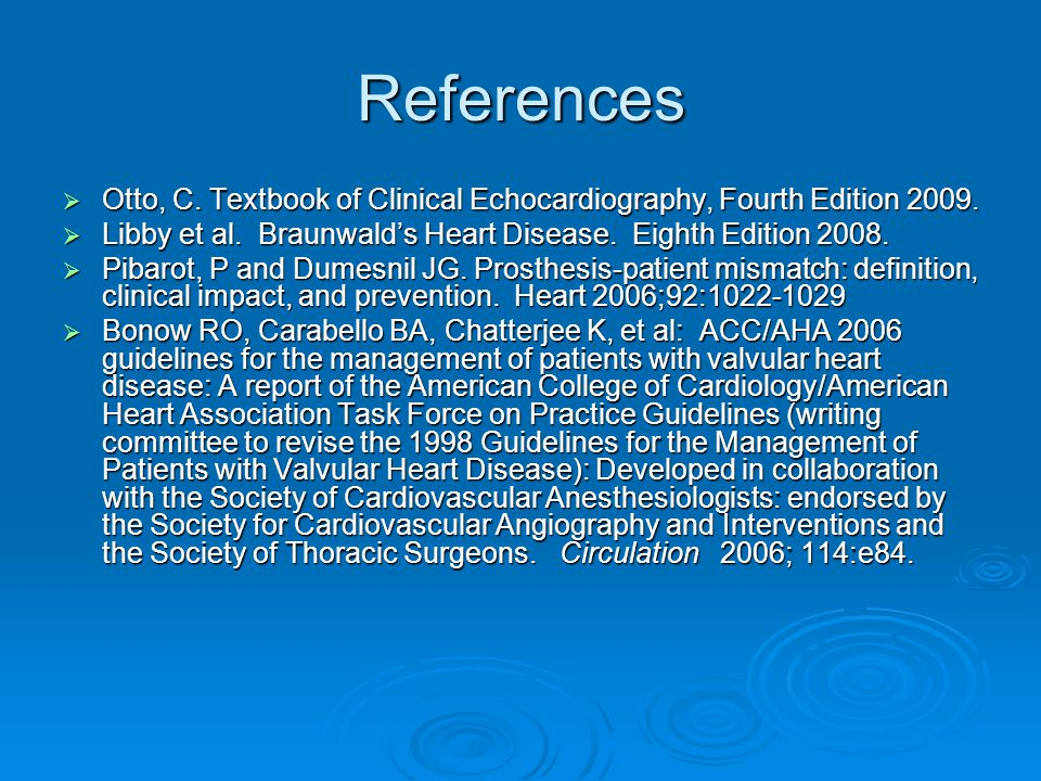References Otto, C. Textbook of Clinical Echocardiography, Fourth Edition 2009. Libby et al. Braunwald's Heart Disease. Eighth Edition 2008.