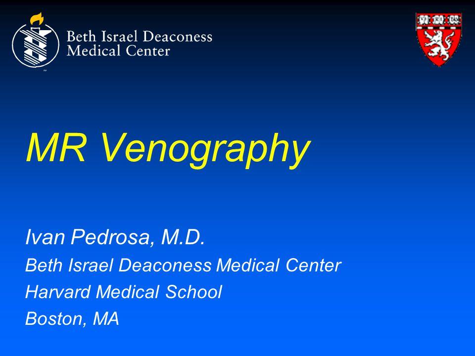MR Venography Ivan Pedrosa, M.D. Beth Israel Deaconess Medical Center
