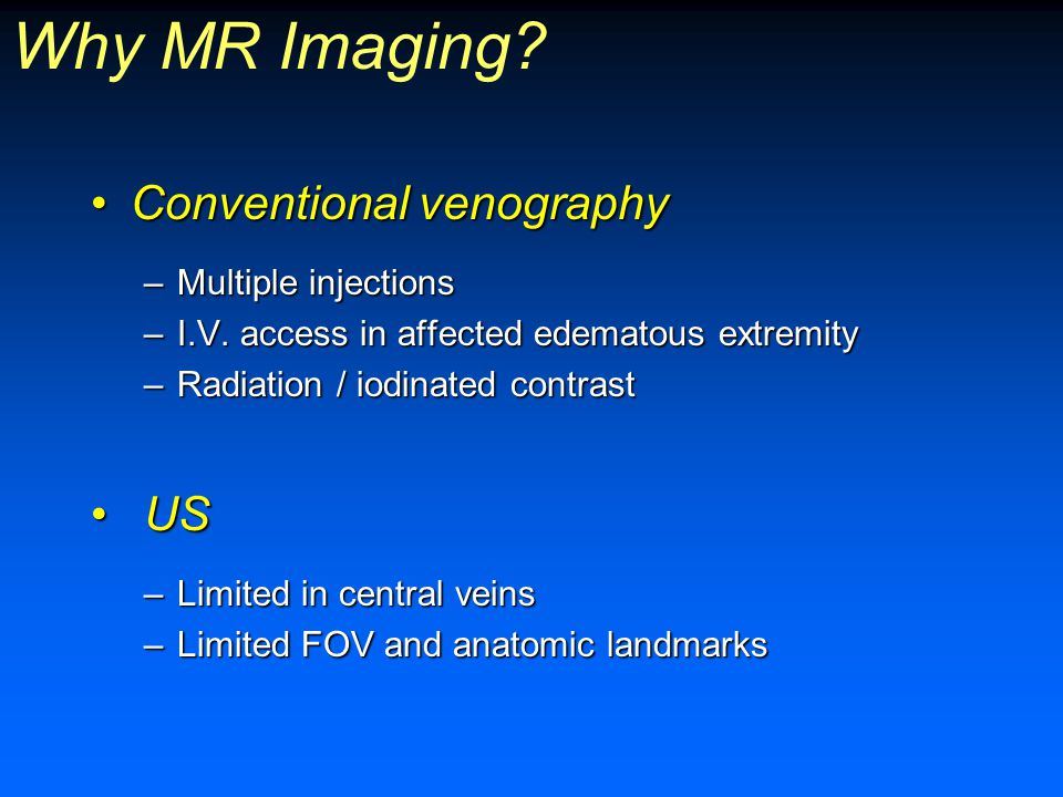 Why MR Imaging Conventional venography US Multiple injections