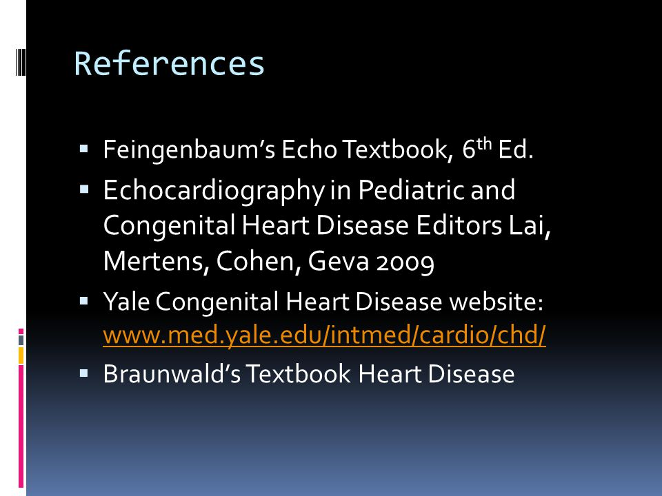 References Feingenbaum's Echo Textbook, 6th Ed. Echocardiography in Pediatric and Congenital Heart Disease Editors Lai, Mertens, Cohen, Geva 2009.