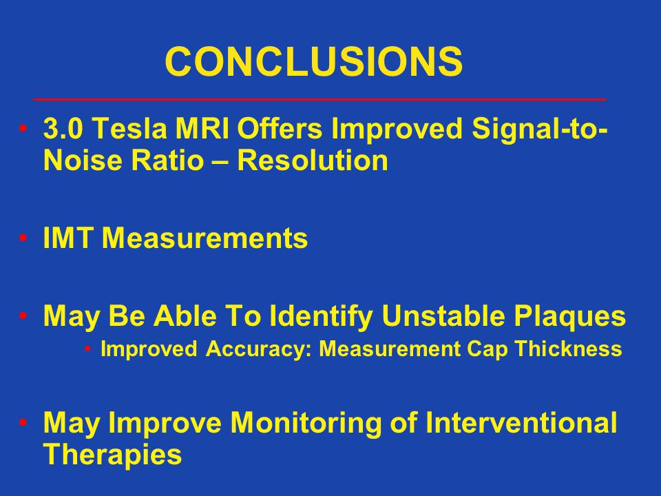 CONCLUSIONS 3.0 Tesla MRI Offers Improved Signal-to-Noise Ratio – Resolution. IMT Measurements. May Be Able To Identify Unstable Plaques.