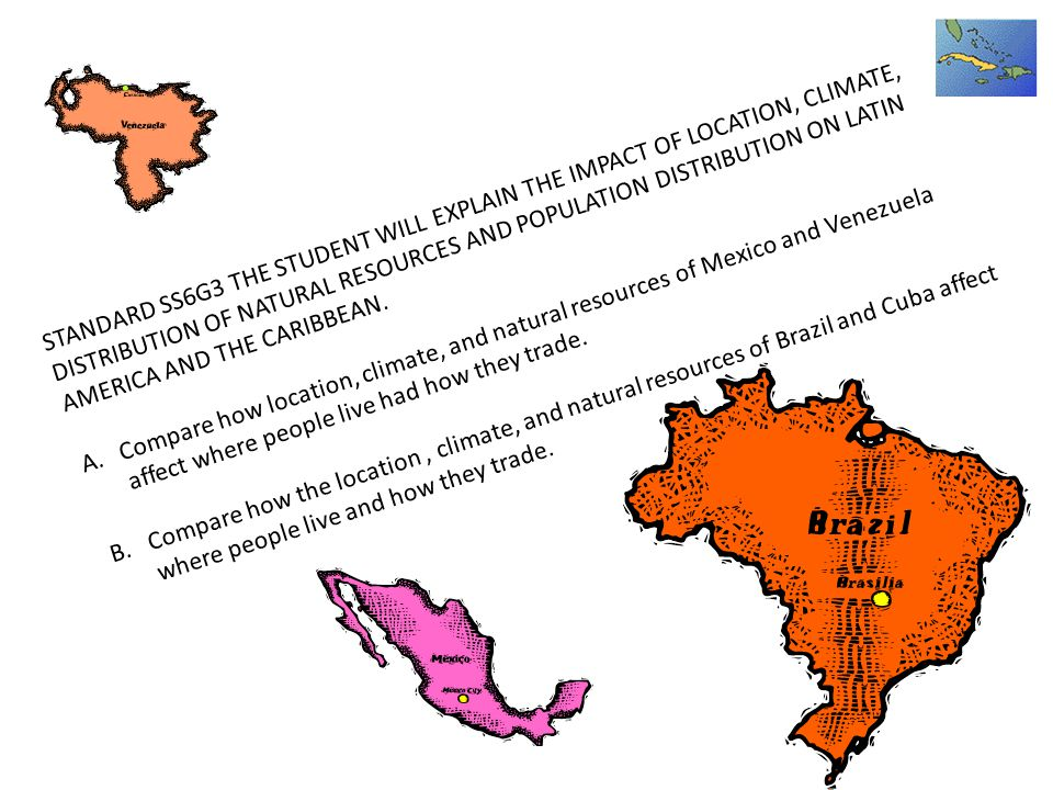 STANDARD SS6G3 THE STUDENT WILL EXPLAIN THE IMPACT OF LOCATION, CLIMATE, DISTRIBUTION OF NATURAL RESOURCES AND POPULATION DISTRIBUTION ON LATIN AMERICA AND THE CARIBBEAN.