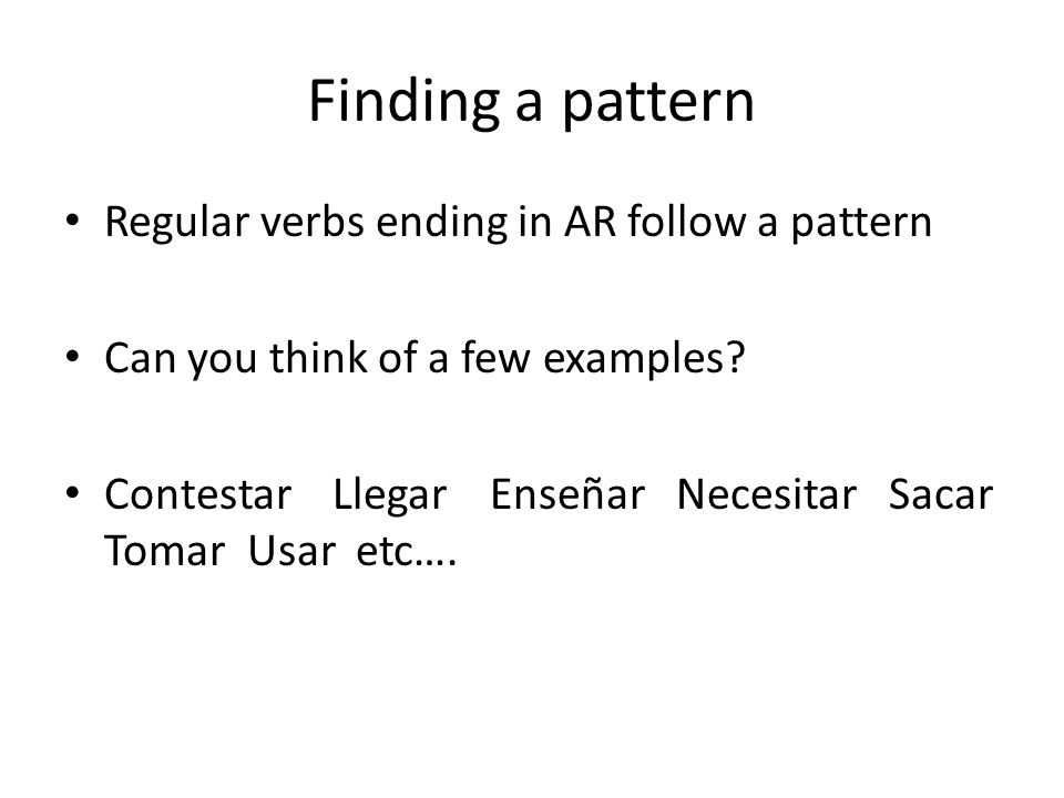 Finding a pattern Regular verbs ending in AR follow a pattern