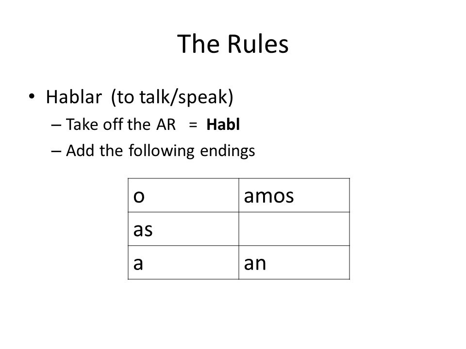 The Rules o amos as a an Hablar (to talk/speak) Take off the AR = Habl