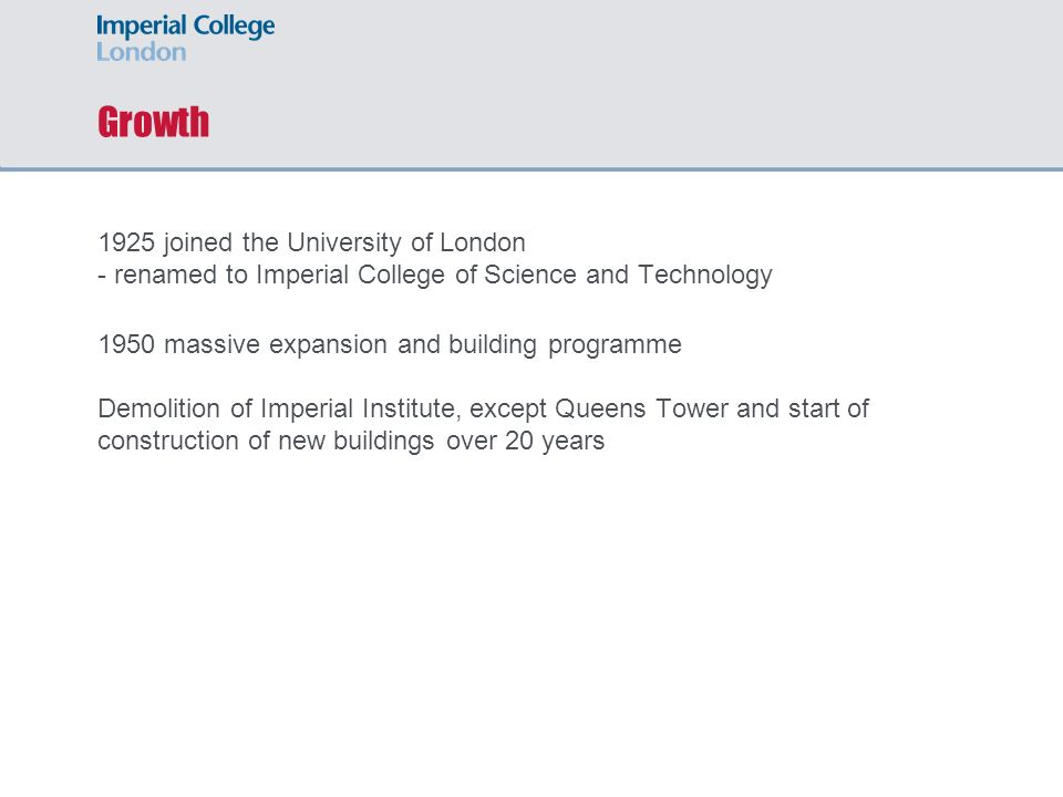 Growth 1925 joined the University of London - renamed to Imperial College of Science and Technology.