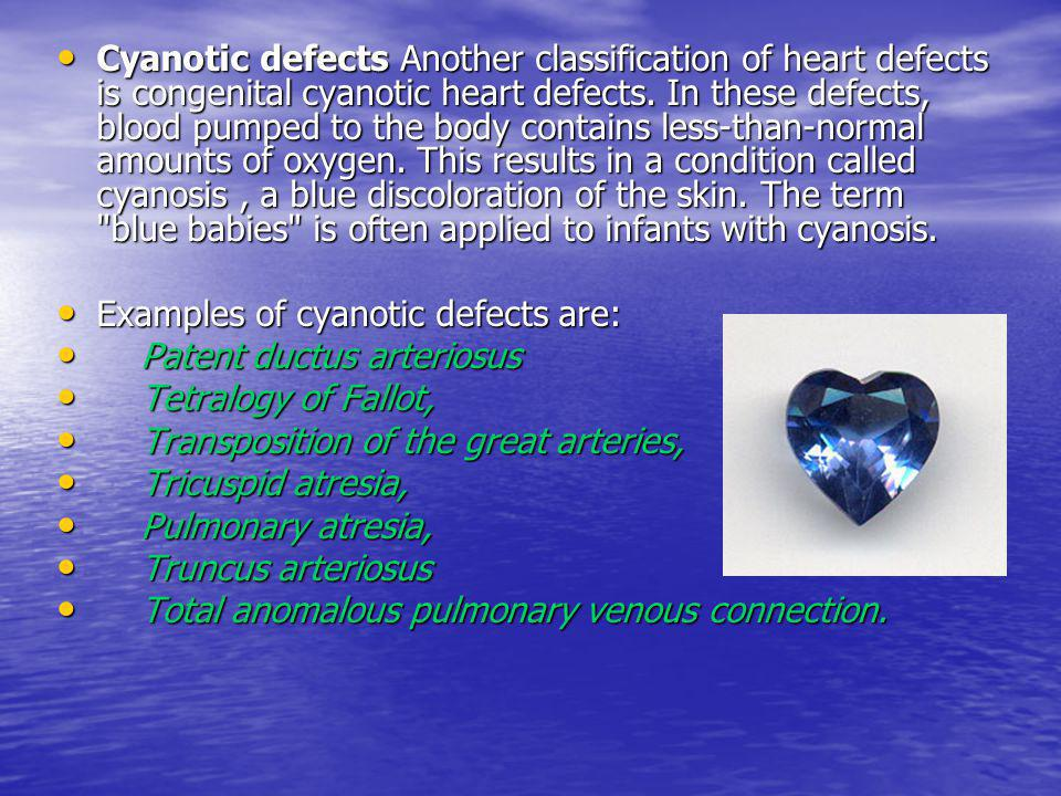 Cyanotic defects Another classification of heart defects is congenital cyanotic heart defects. In these defects, blood pumped to the body contains less-than-normal amounts of oxygen. This results in a condition called cyanosis , a blue discoloration of the skin. The term blue babies is often applied to infants with cyanosis.